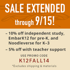 Sale Extended Through 9/15! 10% off independent study, EmbarK for pre-K, and Noodleverse for K-3. 5% off independent study with teacher support. Use promo code K¹²FALL14. Excludes shipping and materials.