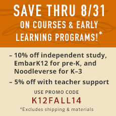 Through 8/31, save on courses and early learning programs! Use promo code K¹²FALL14. 10% off Noodleverse for K-3, EmbarK for pre-K, and independent study. 5% off independent study with teacher support. Excludes shipping and materials.