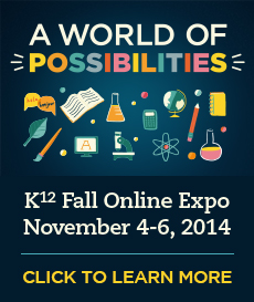 A World of Possibilities - K¹² Fall Online Expo - November 4-6, 2014 - Click to learn more.