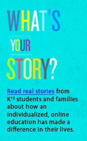 What's Your Story? Read real stories from K¹² students and families.